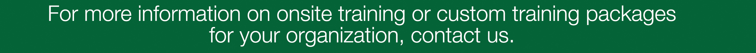 For more information on onsite training or custom training packages for your organization, contact us.